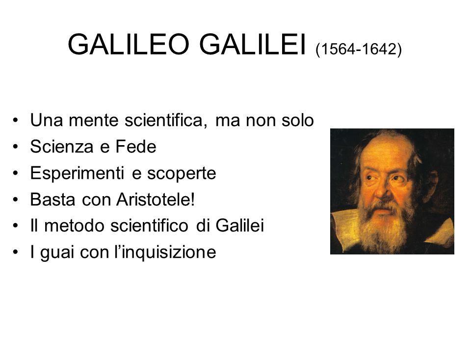 GALILEO GALILEI (1564-1642) Una mente scientifica, ma non solo Scienza e Fede Esperimenti e scoperte Basta con Aristotele! Il metodo scientifico di Ga