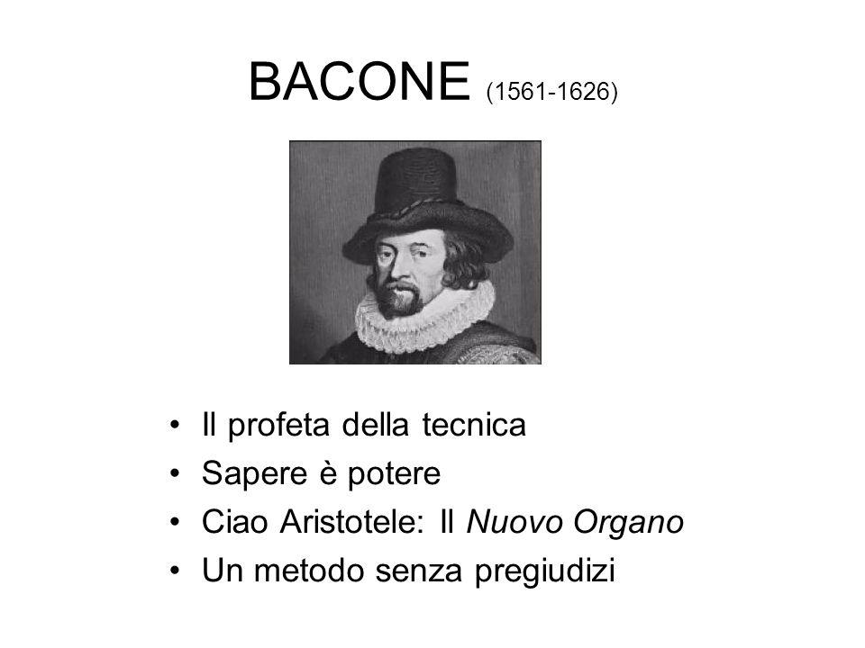 BACONE (1561-1626) Il profeta della tecnica Sapere è potere Ciao Aristotele: Il Nuovo Organo Un metodo senza pregiudizi
