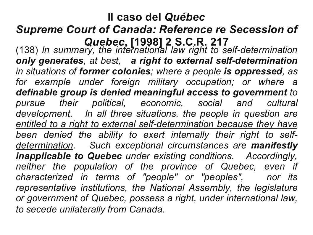 Il caso del Québec Supreme Court of Canada: Reference re Secession of Quebec, [1998] 2 S.C.R. 217 (138) In summary, the international law right to sel