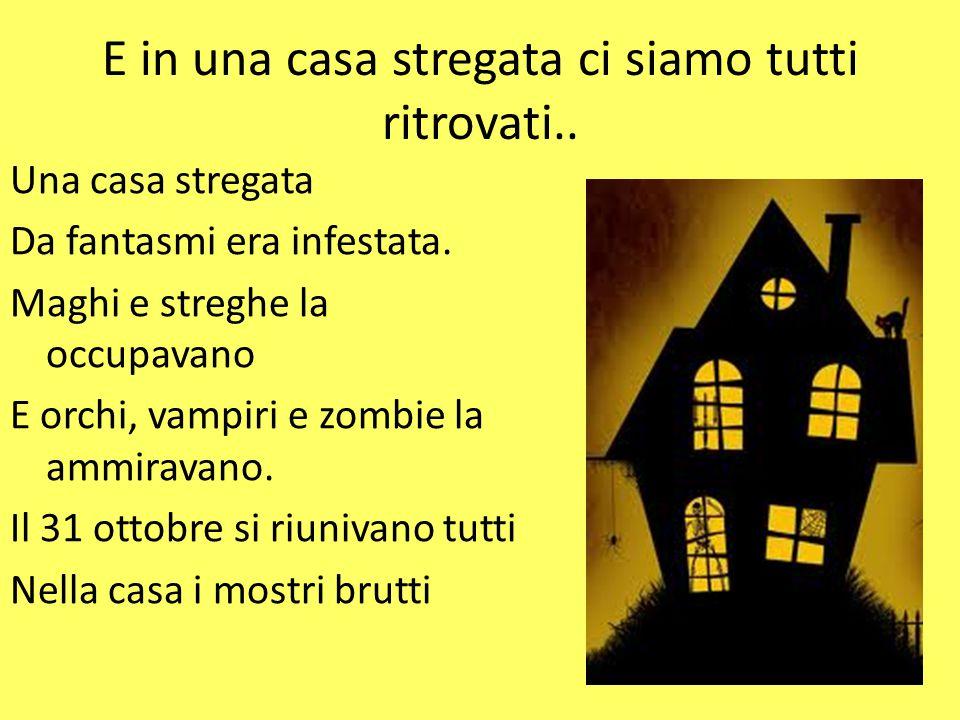 E in una casa stregata ci siamo tutti ritrovati.. Una casa stregata Da fantasmi era infestata. Maghi e streghe la occupavano E orchi, vampiri e zombie
