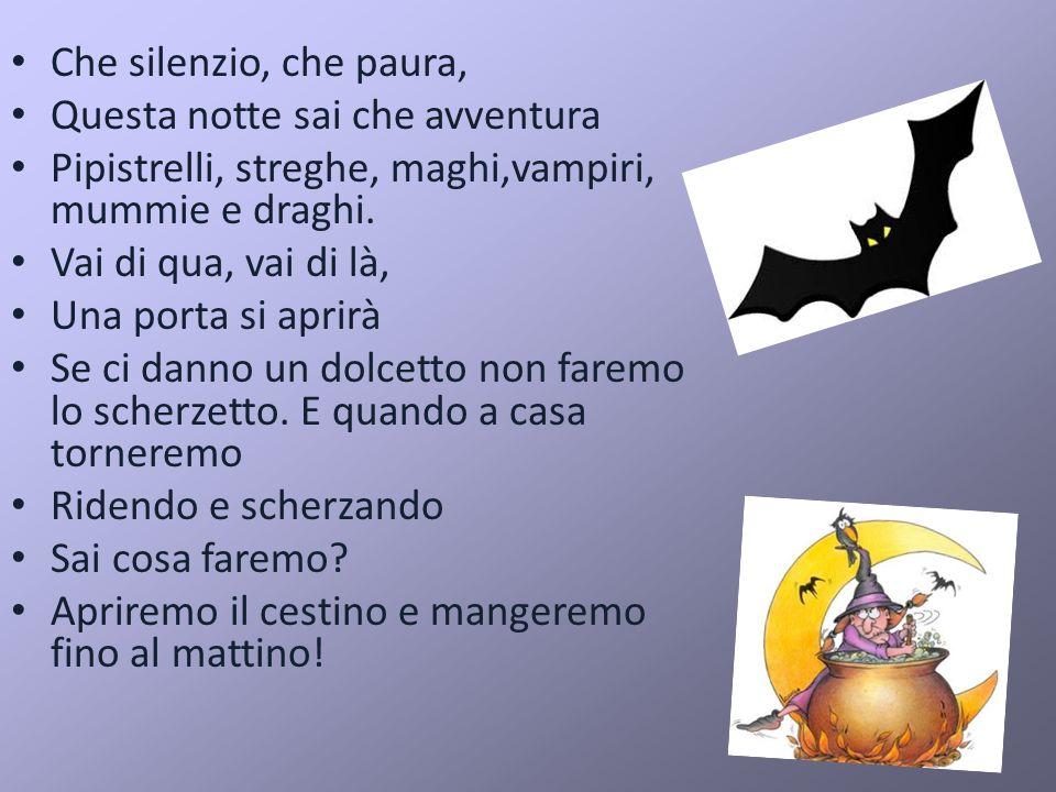 Che silenzio, che paura, Questa notte sai che avventura Pipistrelli, streghe, maghi,vampiri, mummie e draghi. Vai di qua, vai di là, Una porta si apri