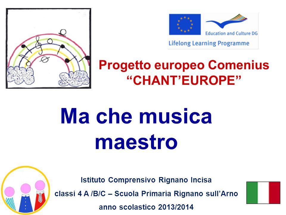 Ma che musica maestro Progetto europeo Comenius CHANT'EUROPE Istituto Comprensivo Rignano Incisa classi 4 A /B/C – Scuola Primaria Rignano sull'Arno anno scolastico 2013/2014