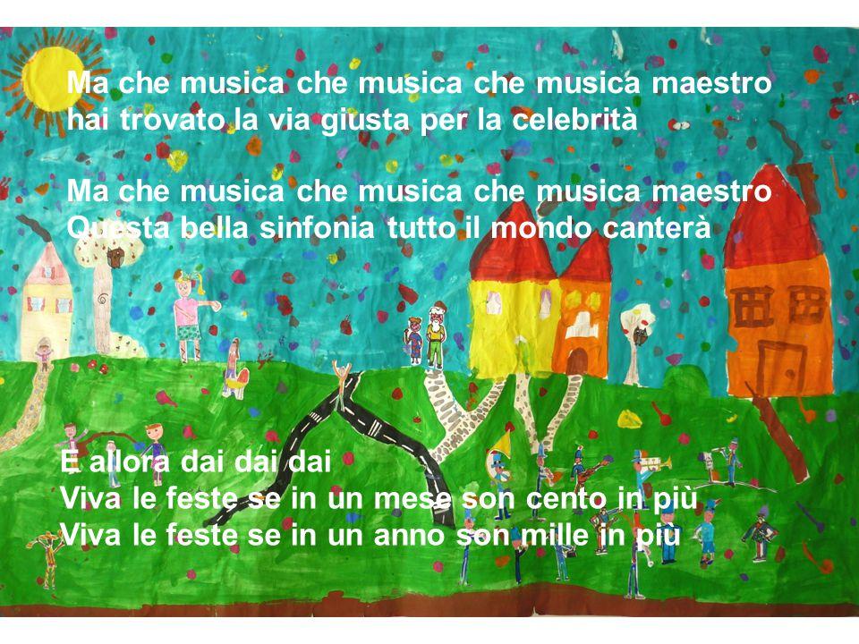 Ma che musica che musica che musica maestro hai trovato la via giusta per la celebrità Ma che musica che musica che musica maestro Questa bella sinfonia tutto il mondo canterà E allora dai dai dai Viva le feste se in un mese son cento in più Viva le feste se in un anno son mille in più