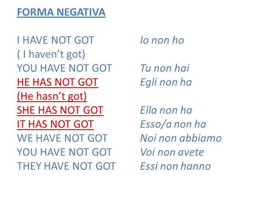 FORMA NEGATIVA I HAVE NOT GOT ( I haven't got) YOU HAVE NOT GOT HE HAS NOT GOT (He hasn't got) SHE HAS NOT GOT IT HAS NOT GOT WE HAVE NOT GOT YOU HAVE