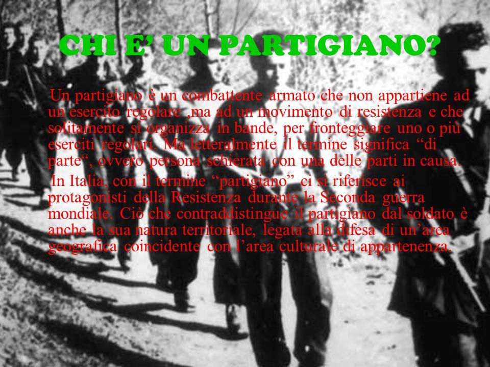 CHI E' UN PARTIGIANO? Un partigiano è un combattente armato che non appartiene ad un esercito regolare,ma ad un movimento di resistenza e che solitame