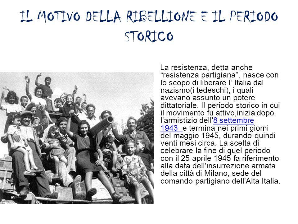 """IL MOTIVO DELLA RIBELLIONE E IL PERIODO STORICO La resistenza, detta anche """"resistenza partigiana"""", nasce con lo scopo di liberare l' Italia dal nazis"""