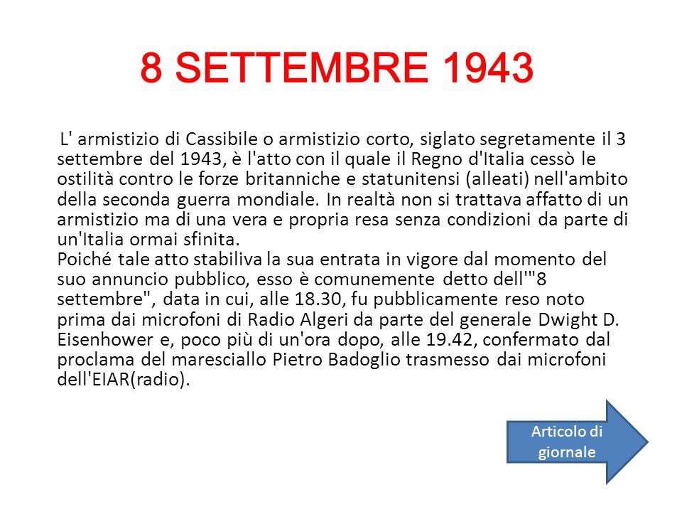 8 SETTEMBRE 1943 L' armistizio di Cassibile o armistizio corto, siglato segretamente il 3 settembre del 1943, è l'atto con il quale il Regno d'Italia