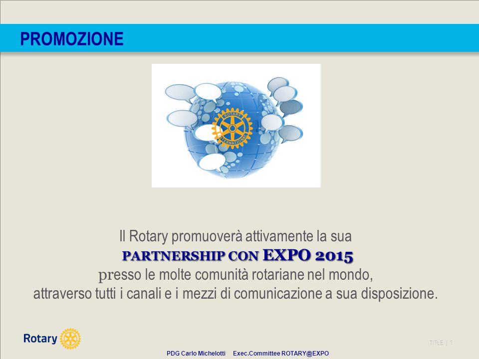 TITLE | 1 PROMOZIONE Il Rotary promuoverà attivamente la sua PARTNERSHIP CON EXPO 2015 pr esso le molte comunità rotariane nel mondo, attraverso tutti i canali e i mezzi di comunicazione a sua disposizione.