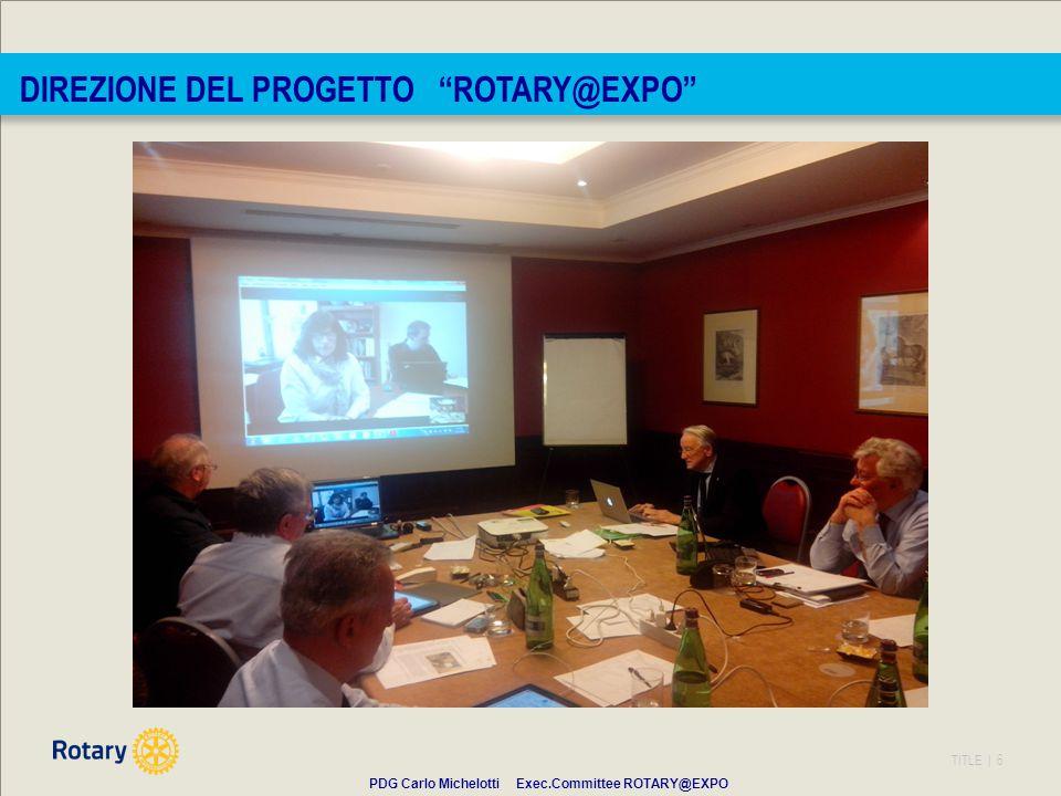 TITLE | 6 DIREZIONE DEL PROGETTO ROTARY@EXPO PDG Carlo Michelotti Exec.Committee ROTARY@EXPO