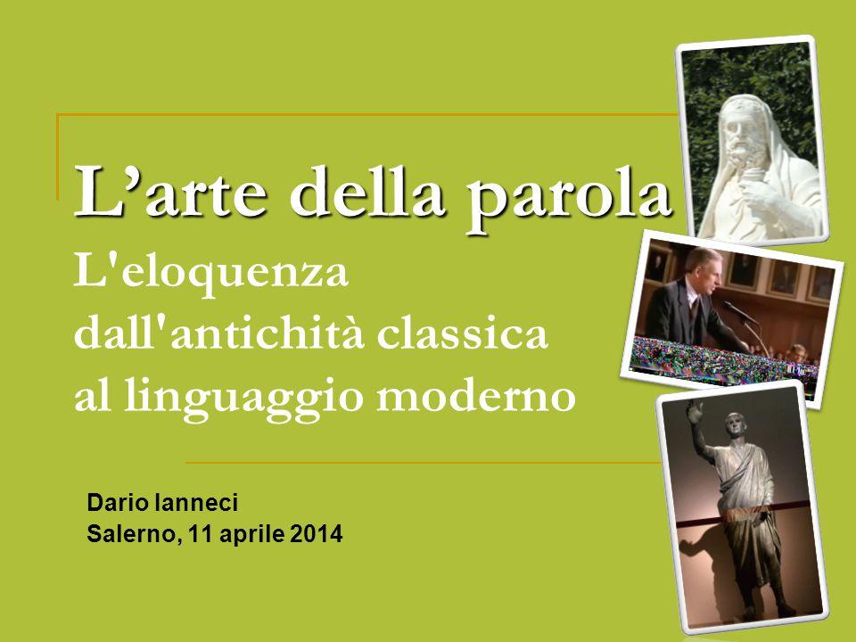 L'arte della parola L'arte della parola L'eloquenza dall'antichità classica al linguaggio moderno Dario Ianneci Salerno, 11 aprile 2014