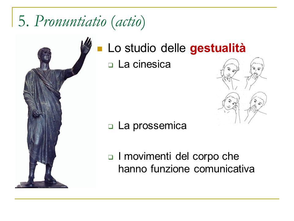 5. Pronuntiatio (actio) Lo studio delle gestualità  La cinesica  La prossemica  I movimenti del corpo che hanno funzione comunicativa