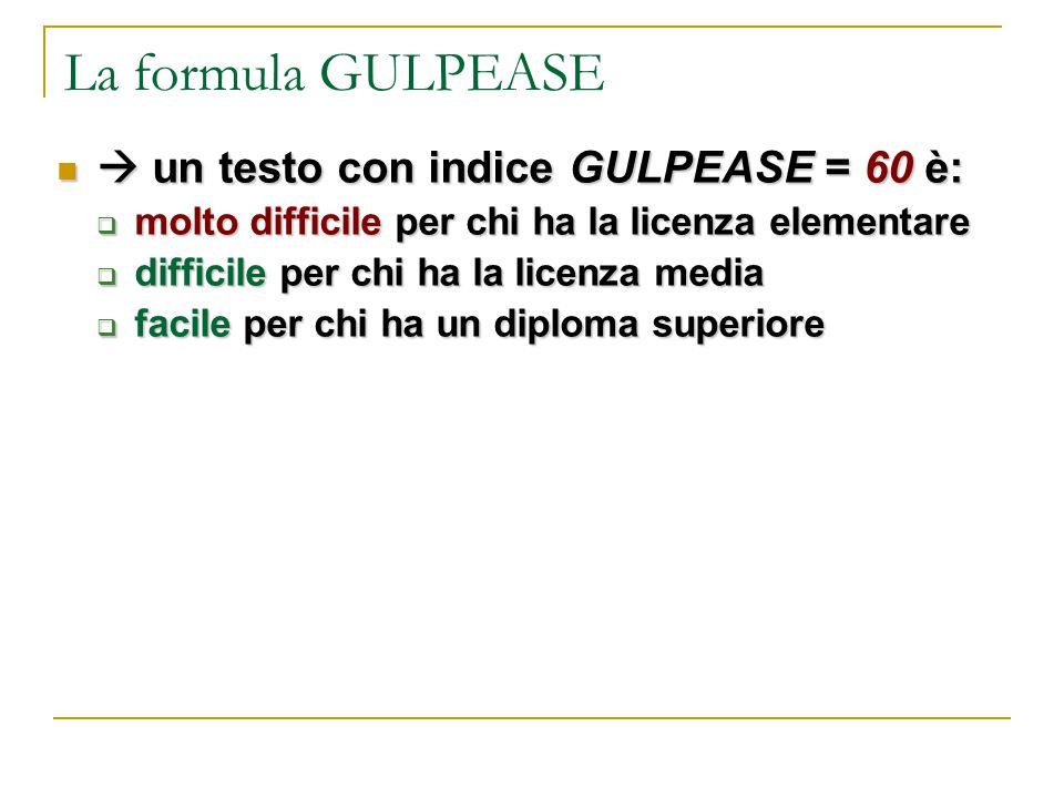 La formula GULPEASE  un testo con indice GULPEASE = 60 è:  un testo con indice GULPEASE = 60 è:  molto difficile per chi ha la licenza elementare 