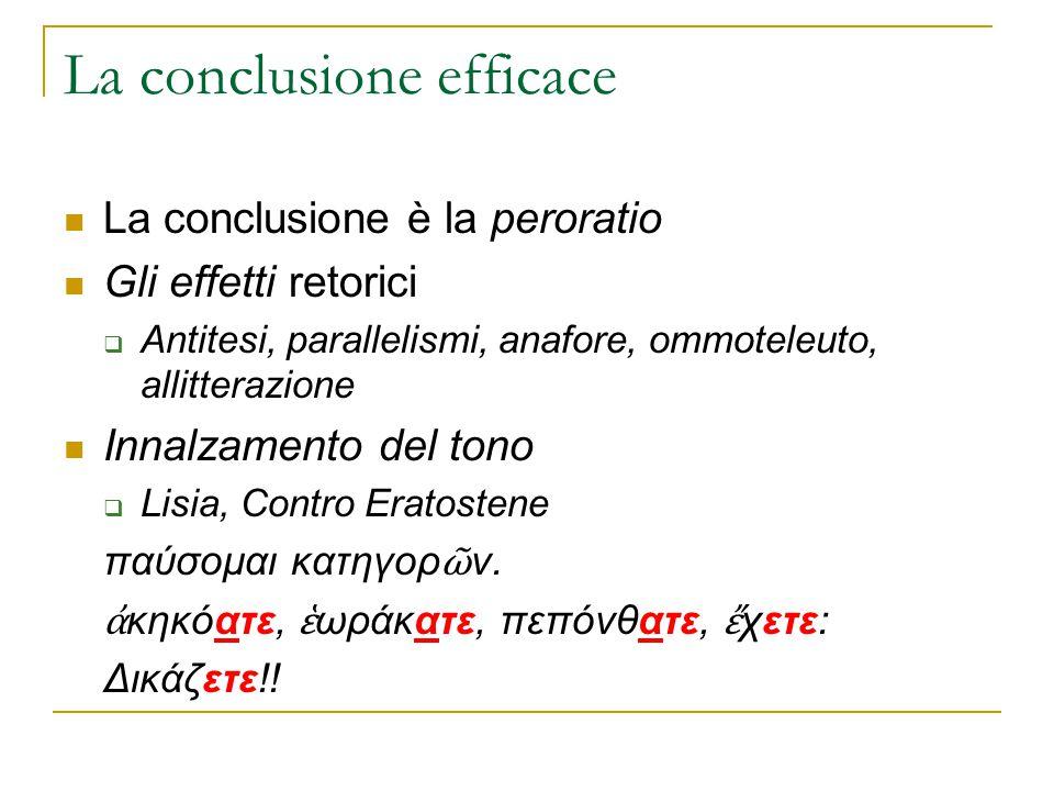 La conclusione efficace La conclusione è la peroratio Gli effetti retorici  Antitesi, parallelismi, anafore, ommoteleuto, allitterazione Innalzamento