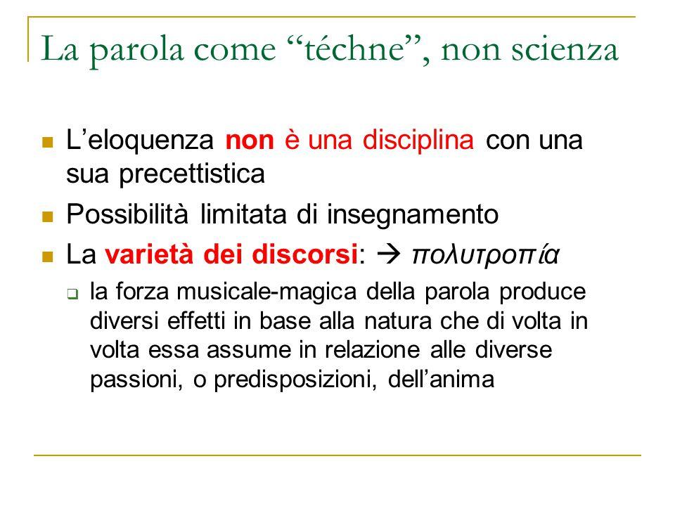"""La parola come """"téchne"""", non scienza L'eloquenza non è una disciplina con una sua precettistica Possibilità limitata di insegnamento La varietà dei di"""