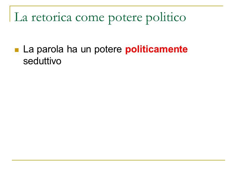 La retorica come potere politico La parola ha un potere politicamente seduttivo