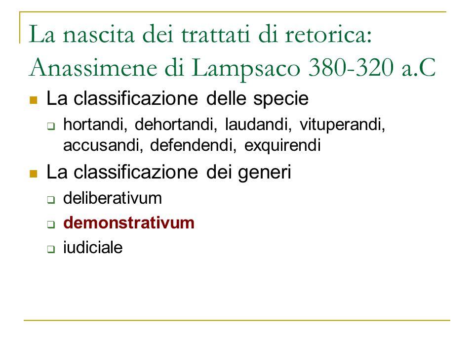 La nascita dei trattati di retorica: Anassimene di Lampsaco 380-320 a.C La classificazione delle specie  hortandi, dehortandi, laudandi, vituperandi,