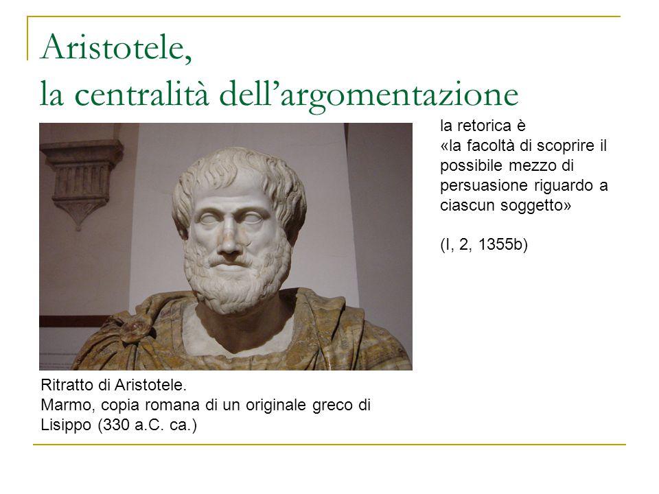 Aristotele, la centralità dell'argomentazione Ritratto di Aristotele. Marmo, copia romana di un originale greco di Lisippo (330 a.C. ca.) la retorica