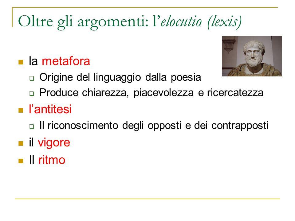 Oltre gli argomenti: l'elocutio (lexis) la metafora  Origine del linguaggio dalla poesia  Produce chiarezza, piacevolezza e ricercatezza l'antitesi