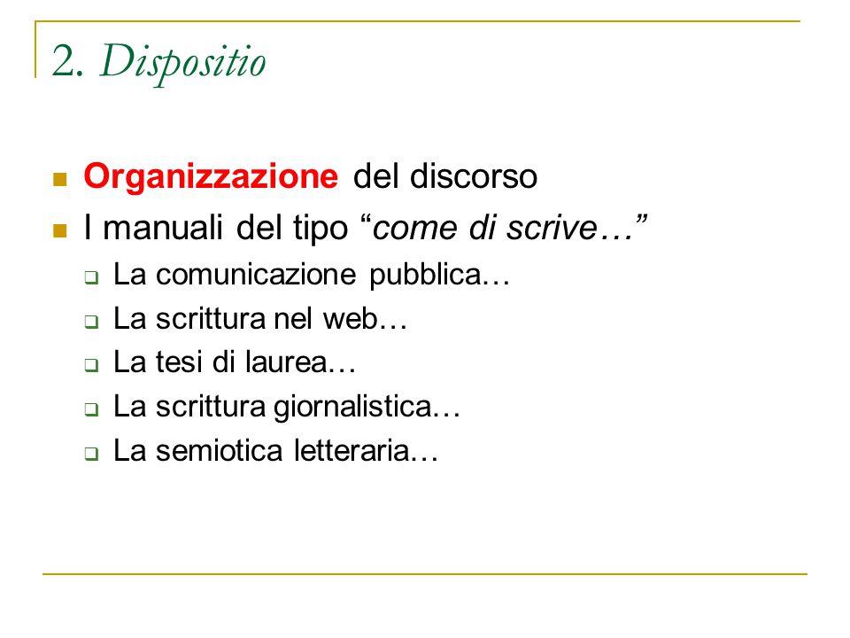 """2. Dispositio Organizzazione del discorso I manuali del tipo """"come di scrive…""""  La comunicazione pubblica…  La scrittura nel web…  La tesi di laure"""