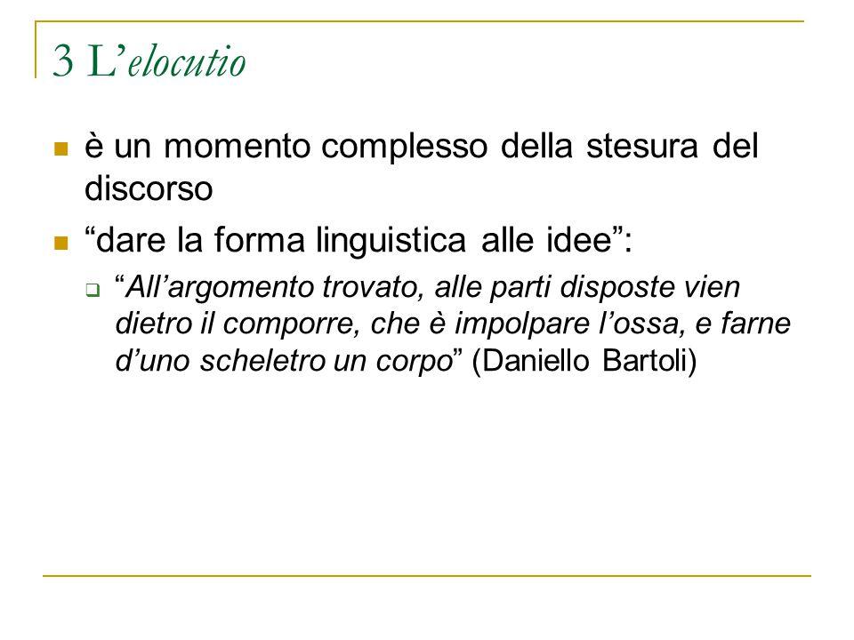 """3 L'elocutio è un momento complesso della stesura del discorso """"dare la forma linguistica alle idee"""":  """"All'argomento trovato, alle parti disposte vi"""