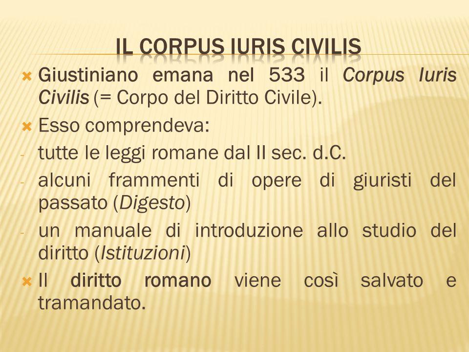  Giustiniano emana nel 533 il Corpus Iuris Civilis (= Corpo del Diritto Civile).  Esso comprendeva: - tutte le leggi romane dal II sec. d.C. - alcun