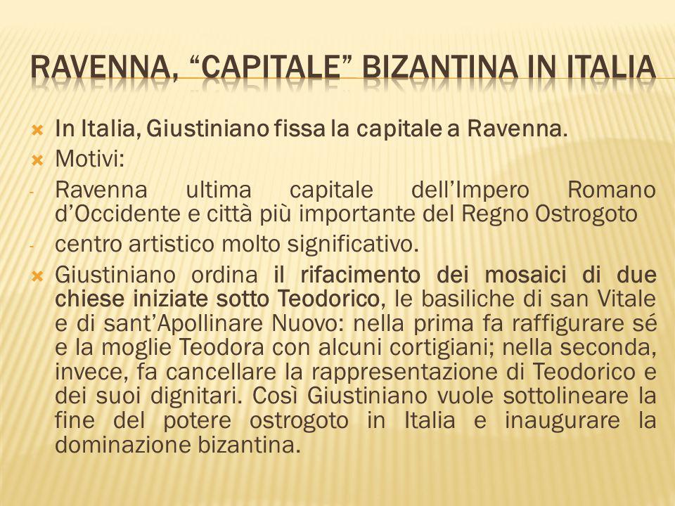  In Italia, Giustiniano fissa la capitale a Ravenna.  Motivi: - Ravenna ultima capitale dell'Impero Romano d'Occidente e città più importante del Re
