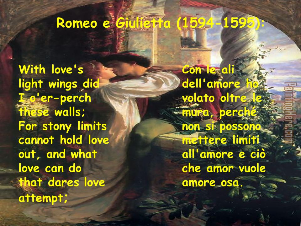 Romeo e Giulietta (1594-1595): With love's light wings did I o'er-perch these walls; For stony limits cannot hold love out, and what love can do that