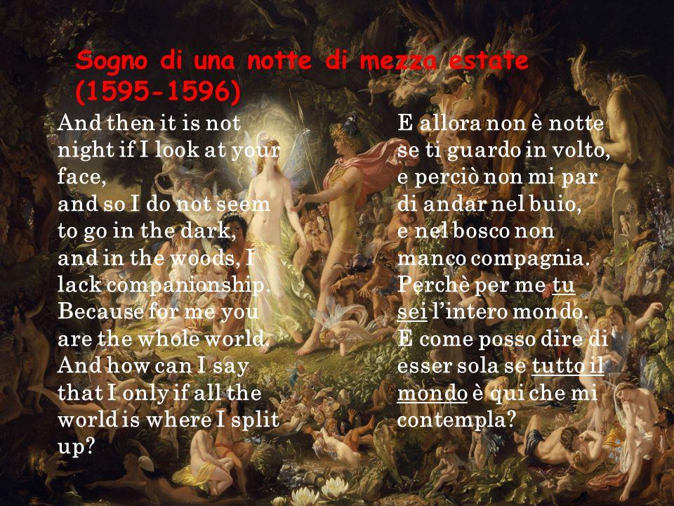 Sogno di una notte di mezza estate (1595-1596) E allora non è notte se ti guardo in volto, e perciò non mi par di andar nel buio, e nel bosco non manco compagnia.