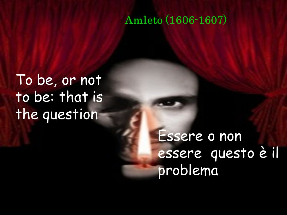 Amleto (1606-1607) To be, or not to be: that is the question Essere o non essere questo è il problema