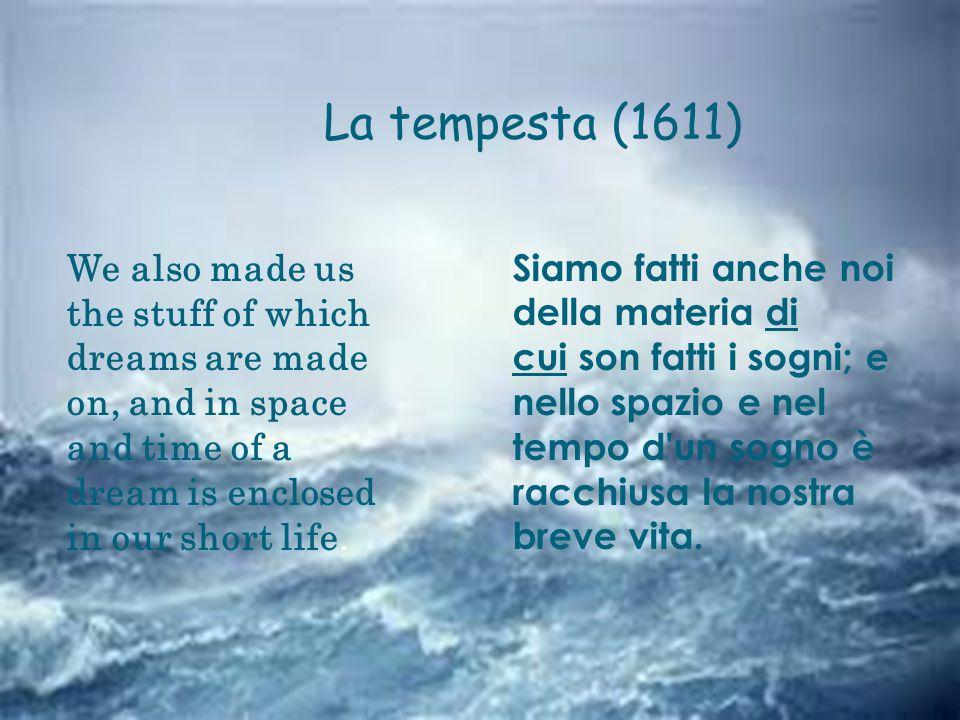 La tempesta (1611) Siamo fatti anche noi della materia di cui son fatti i sogni; e nello spazio e nel tempo d un sogno è racchiusa la nostra breve vita.