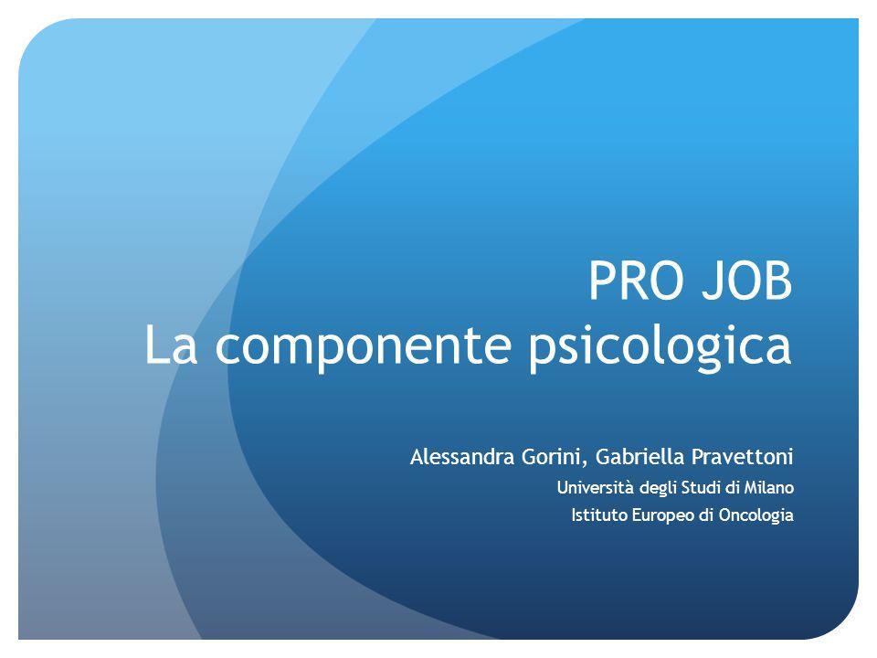 PRO JOB La componente psicologica Alessandra Gorini, Gabriella Pravettoni Università degli Studi di Milano Istituto Europeo di Oncologia