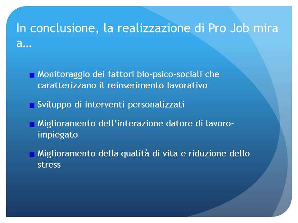 In conclusione, la realizzazione di Pro Job mira a… Monitoraggio dei fattori bio-psico-sociali che caratterizzano il reinserimento lavorativo Sviluppo di interventi personalizzati Miglioramento dell'interazione datore di lavoro- impiegato Miglioramento della qualità di vita e riduzione dello stress