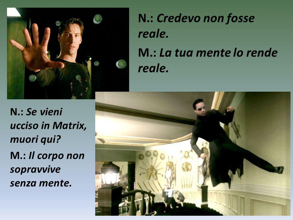 N.: Se vieni ucciso in Matrix, muori qui? M.: Il corpo non sopravvive senza mente. N.: Credevo non fosse reale. M.: La tua mente lo rende reale.