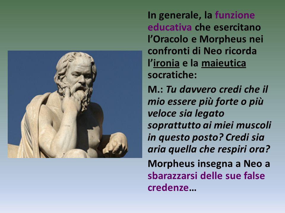 In generale, la funzione educativa che esercitano l'Oracolo e Morpheus nei confronti di Neo ricorda l'ironia e la maieutica socratiche: M.: Tu davvero
