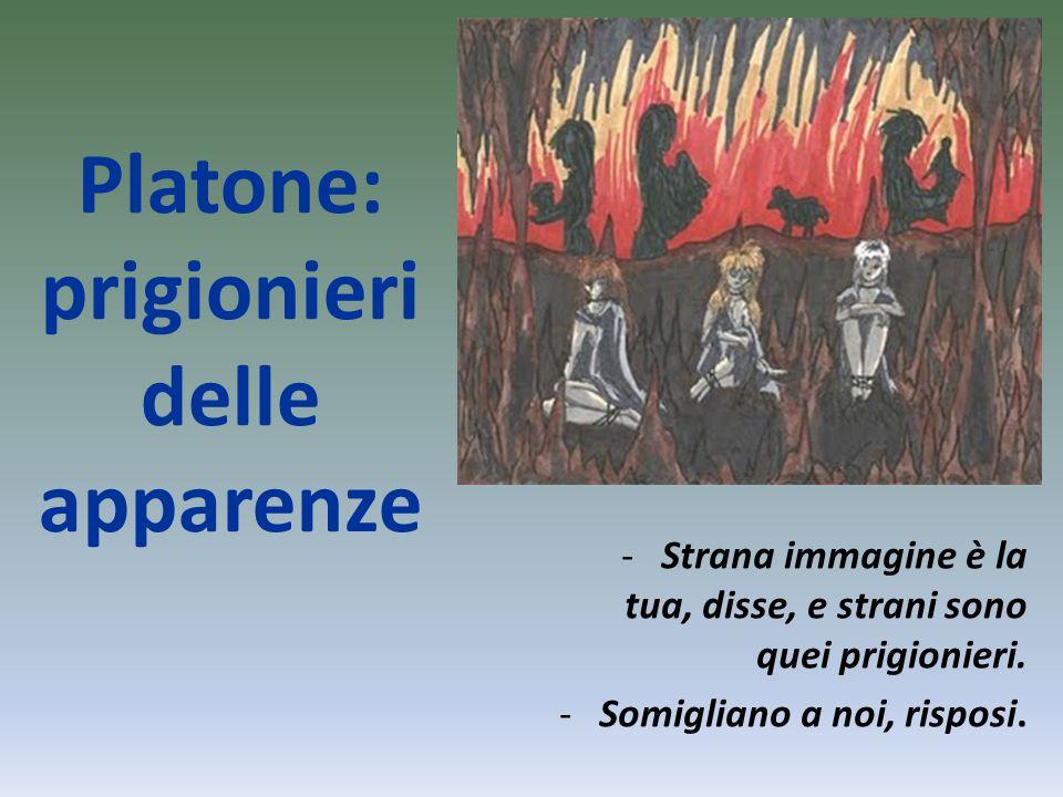 Platone: prigionieri delle apparenze -Strana immagine è la tua, disse, e strani sono quei prigionieri. -Somigliano a noi, risposi.