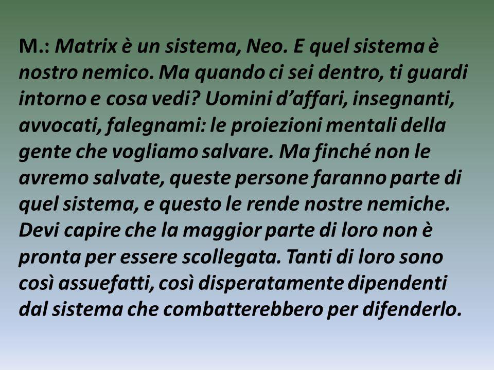 M.: Matrix è un sistema, Neo. E quel sistema è nostro nemico.