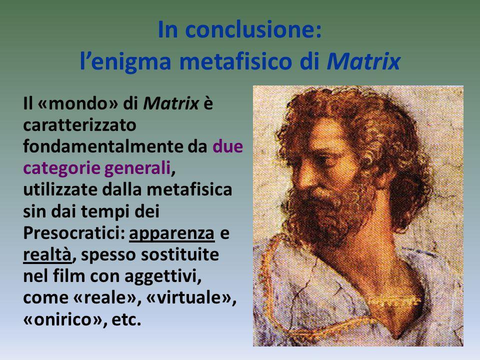 In conclusione: l'enigma metafisico di Matrix Il «mondo» di Matrix è caratterizzato fondamentalmente da due categorie generali, utilizzate dalla metafisica sin dai tempi dei Presocratici: apparenza e realtà, spesso sostituite nel film con aggettivi, come «reale», «virtuale», «onirico», etc.