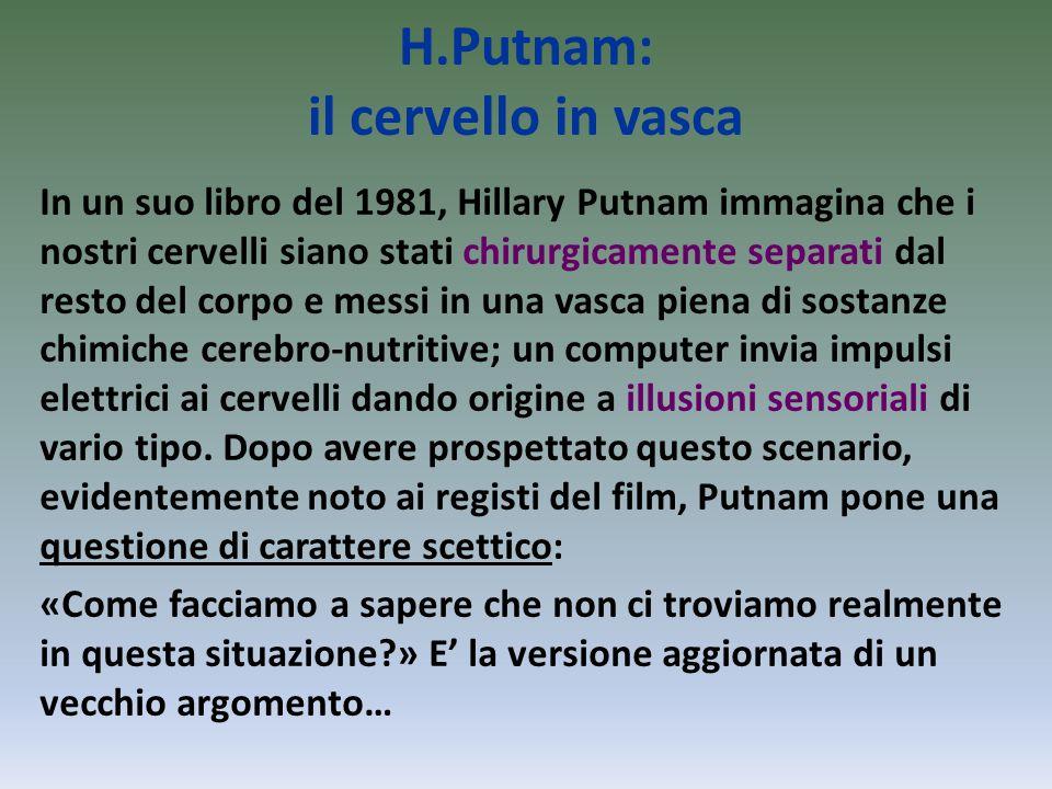 H.Putnam: il cervello in vasca In un suo libro del 1981, Hillary Putnam immagina che i nostri cervelli siano stati chirurgicamente separati dal resto