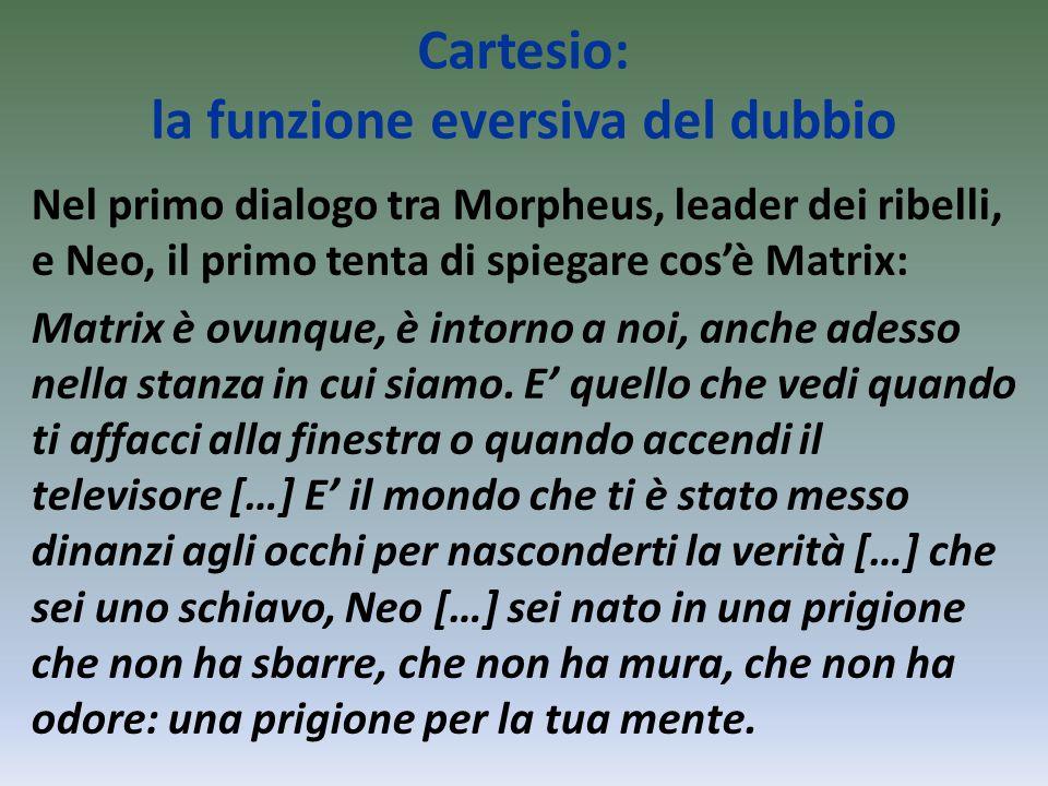 Cartesio: la funzione eversiva del dubbio Nel primo dialogo tra Morpheus, leader dei ribelli, e Neo, il primo tenta di spiegare cos'è Matrix: Matrix è ovunque, è intorno a noi, anche adesso nella stanza in cui siamo.