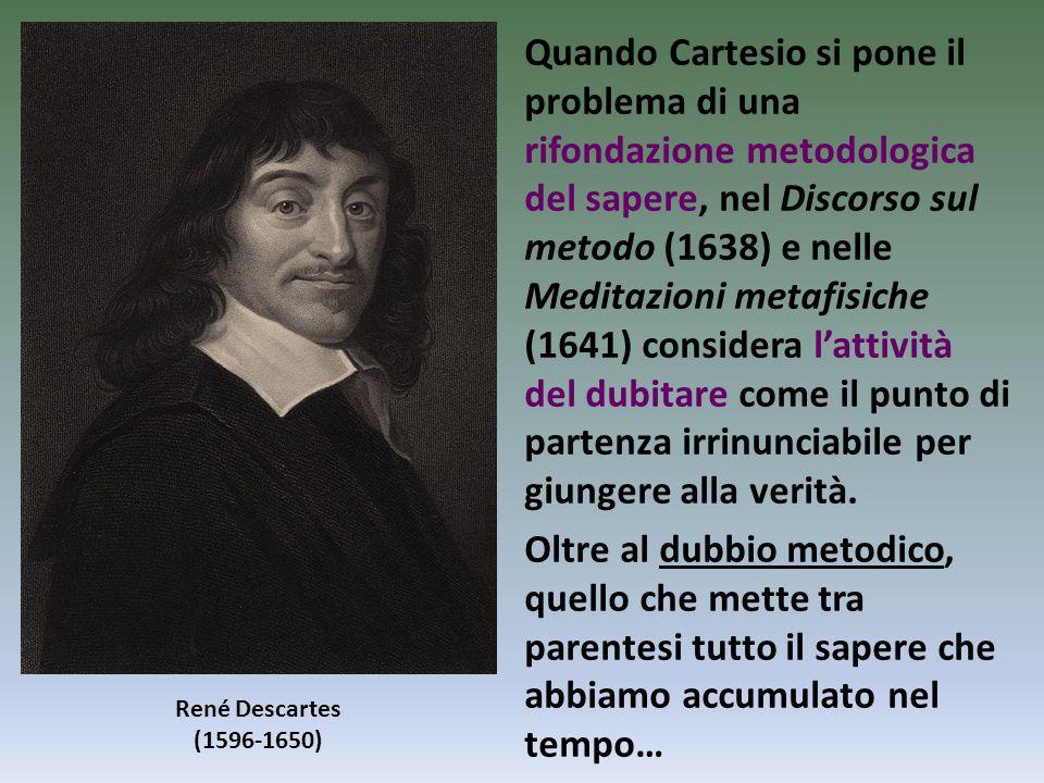 Quando Cartesio si pone il problema di una rifondazione metodologica del sapere, nel Discorso sul metodo (1638) e nelle Meditazioni metafisiche (1641) considera l'attività del dubitare come il punto di partenza irrinunciabile per giungere alla verità.