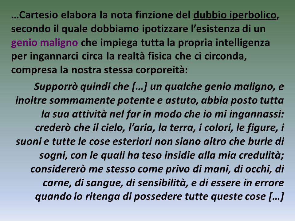 …Cartesio elabora la nota finzione del dubbio iperbolico, secondo il quale dobbiamo ipotizzare l'esistenza di un genio maligno che impiega tutta la pr