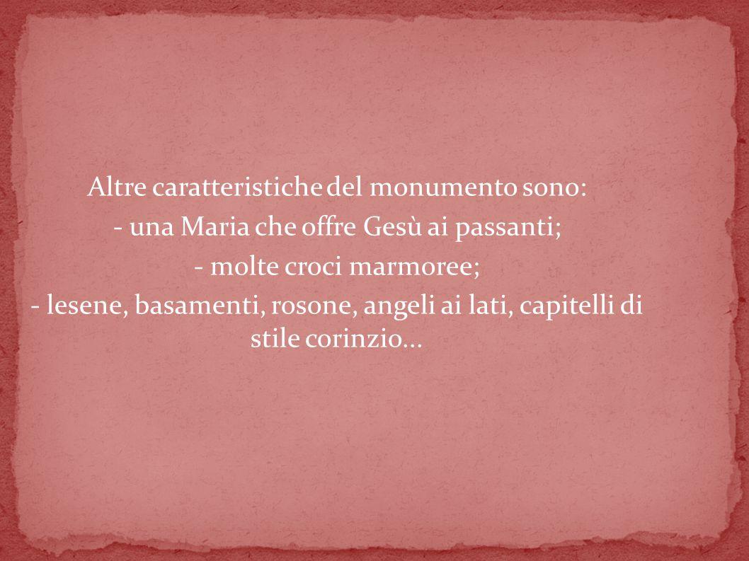 Altre caratteristiche del monumento sono: - una Maria che offre Gesù ai passanti; - molte croci marmoree; - lesene, basamenti, rosone, angeli ai lati, capitelli di stile corinzio...