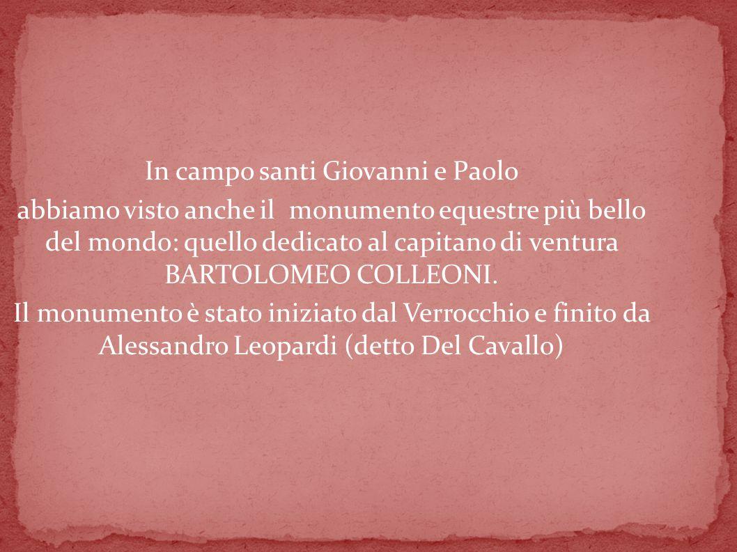 In campo santi Giovanni e Paolo abbiamo visto anche il monumento equestre più bello del mondo: quello dedicato al capitano di ventura BARTOLOMEO COLLEONI.