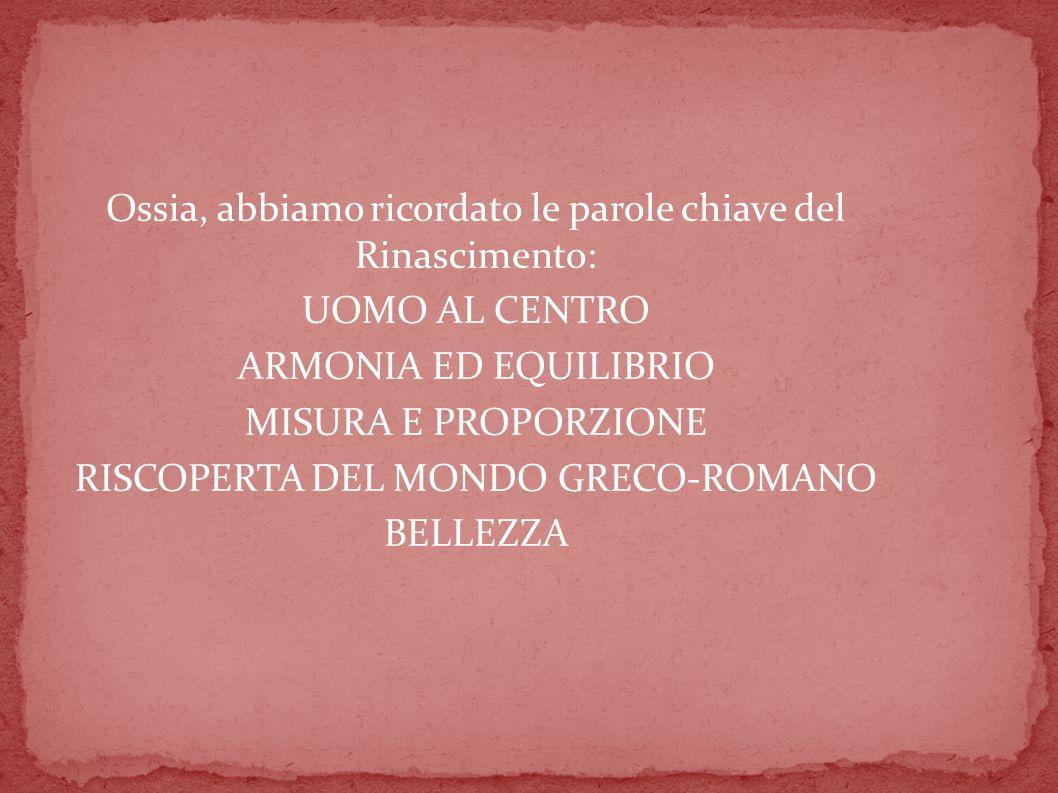 Ossia, abbiamo ricordato le parole chiave del Rinascimento: UOMO AL CENTRO ARMONIA ED EQUILIBRIO MISURA E PROPORZIONE RISCOPERTA DEL MONDO GRECO-ROMANO BELLEZZA