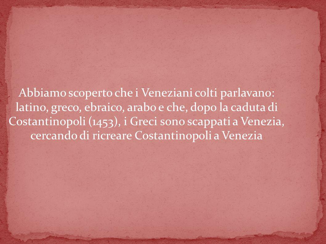 Abbiamo scoperto che i Veneziani colti parlavano: latino, greco, ebraico, arabo e che, dopo la caduta di Costantinopoli (1453), i Greci sono scappati a Venezia, cercando di ricreare Costantinopoli a Venezia