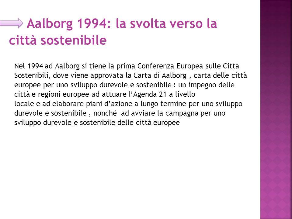 Aalborg 1994: la svolta verso la città sostenibile Nel 1994 ad Aalborg si tiene la prima Conferenza Europea sulle Città Sostenibili, dove viene approvata la Carta di Aalborg, carta delle città europee per uno sviluppo durevole e sostenibile : un impegno delle città e regioni europee ad attuare l'Agenda 21 a livello locale e ad elaborare piani d'azione a lungo termine per uno sviluppo durevole e sostenibile, nonché ad avviare la campagna per uno sviluppo durevole e sostenibile delle città europee