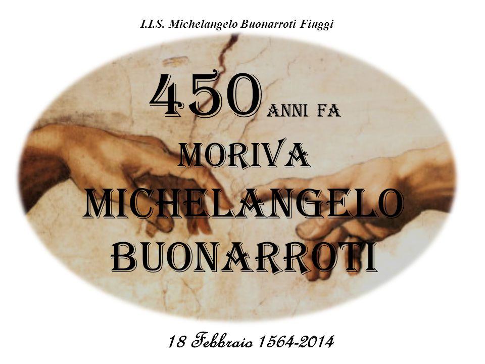 450 Anni FA MORIVA Michelangelo Buonarroti 18 Febbraio 1564-2014 I.I.S. Michelangelo Buonarroti Fiuggi