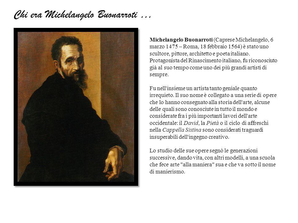 Michelangelo Buonarroti (Caprese Michelangelo, 6 marzo 1475 – Roma, 18 febbraio 1564) è stato uno scultore, pittore, architetto e poeta italiano. Prot
