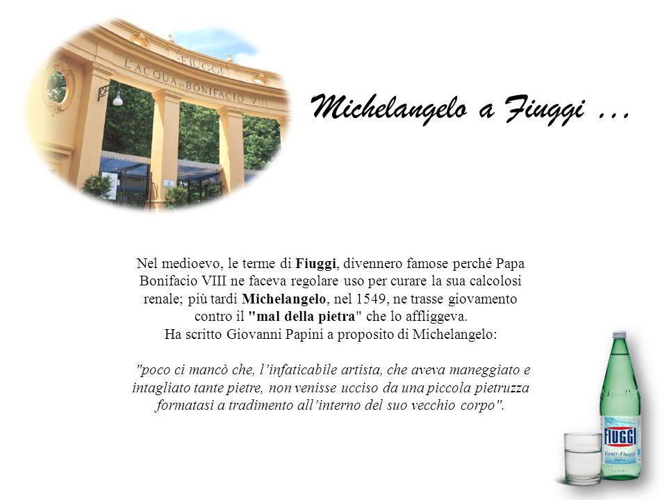 Michelangelo a Fiuggi … Nel medioevo, le terme di Fiuggi, divennero famose perché Papa Bonifacio VIII ne faceva regolare uso per curare la sua calcolo