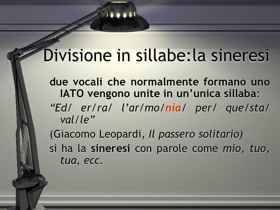 Divisione in sillabe:la sineresi due vocali che normalmente formano uno IATO vengono unite in un'unica sillaba: Ed/ er/ra/ l'ar/mo/nia/ per/ que/sta/ val/le (Giacomo Leopardi, Il passero solitario) si ha la sineresi con parole come mio, tuo, tua, ecc.